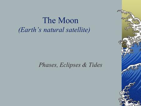The Moon (Earth's natural satellite) Phases, Eclipses & Tides.