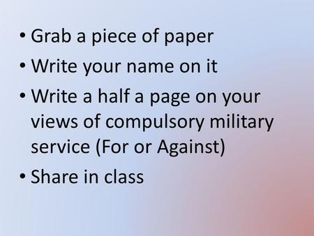 Grab a piece of paper Write your name on it Write a half a page on your views of compulsory military service (For or Against) Share in class.