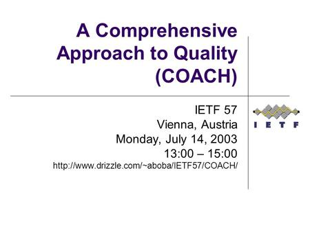A Comprehensive Approach to Quality (COACH) IETF 57 Vienna, Austria Monday, July 14, 2003 13:00 – 15:00