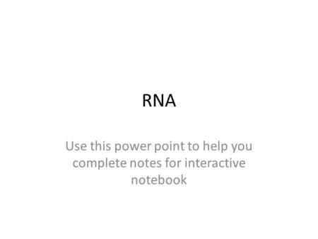 RNA Use this power point to help you complete notes for interactive notebook.