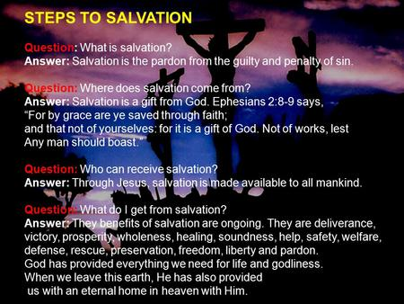 STEPS TO SALVATION Question: What is salvation? Answer: Salvation is the pardon from the guilty and penalty of sin. Question: Where does salvation come.