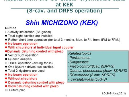 1 Results from the 'S1-Global' cryomodule tests at KEK (8-cav. and DRFS operation) Shin MICHIZONO (KEK) LOLB-2 (June, 2011) Outline I. 8-cavity installation.