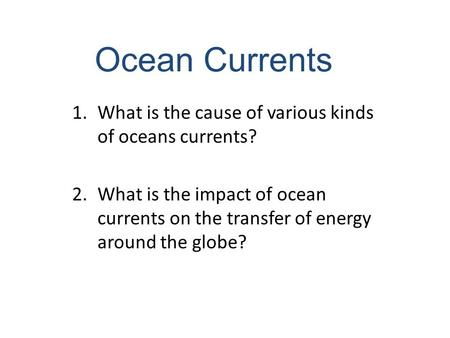 Ocean Currents 1.What is the cause of various kinds of oceans currents? 2.What is the impact of ocean currents on the transfer of energy around the globe?