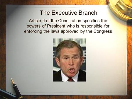 The Executive Branch Article II of the Constitution specifies the powers of President who is responsible for enforcing the laws approved by the Congress.