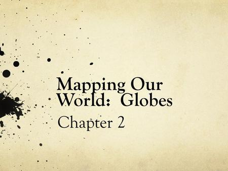 Mapping Our World: Globes Chapter 2. Your Experience with Maps Describe the various ways in which you have used maps. Why is it important to use a map?