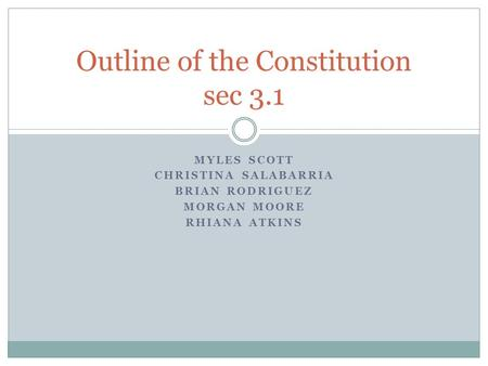 MYLES SCOTT CHRISTINA SALABARRIA BRIAN RODRIGUEZ MORGAN MOORE RHIANA ATKINS Outline of the Constitution sec 3.1.