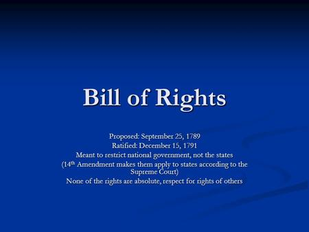 Bill of Rights Proposed: September 25, 1789 Ratified: December 15, 1791 Meant to restrict national government, not the states (14 th Amendment makes them.