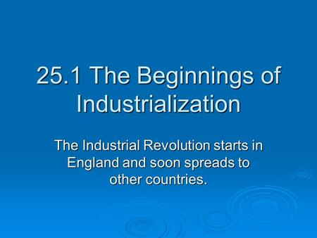 25.1 The Beginnings of Industrialization The Industrial Revolution starts in England and soon spreads to other countries.