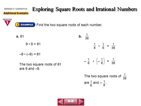 Find the two square roots of each number. Exploring Square Roots and Irrational Numbers COURSE 3 LESSON 4-8 a. 81 9 9 = 81 –9 (–9) = 81 The two square.