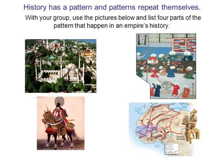 History has a pattern and patterns repeat themselves. With your group, use the pictures below and list four parts of the pattern that happen in an empire's.