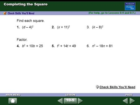 Completing the Square (For help, go to Lessons 9-4 and 9-7.) Find each square. 1.(d – 4) 2 2.(x + 11) 2 3.(k – 8) 2 Factor. 4.b 2 + 10b + 255.t 2 + 14t.