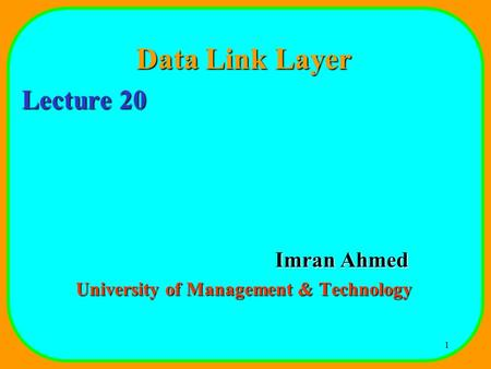 1 Data Link Layer Lecture 20 Imran Ahmed University of Management & Technology.