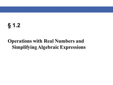 § 1.2 Operations with Real Numbers and Simplifying Algebraic Expressions.