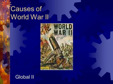 "Causes of World War II Global II. Aggression, Appeasement, and War  Allied leaders wanted to avoid war  world peace "" no more war ""  Italy, Germany,"