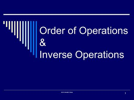 Order of Operations & Inverse Operations 1 © 2013 Meredith S. Moody.