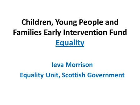 Children, Young People and Families Early Intervention Fund Equality Ieva Morrison Equality Unit, Scottish Government.