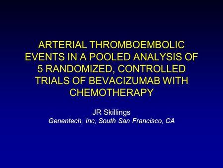ARTERIAL THROMBOEMBOLIC EVENTS IN A POOLED ANALYSIS OF 5 RANDOMIZED, CONTROLLED TRIALS OF BEVACIZUMAB WITH CHEMOTHERAPY JR Skillings Genentech, Inc, South.