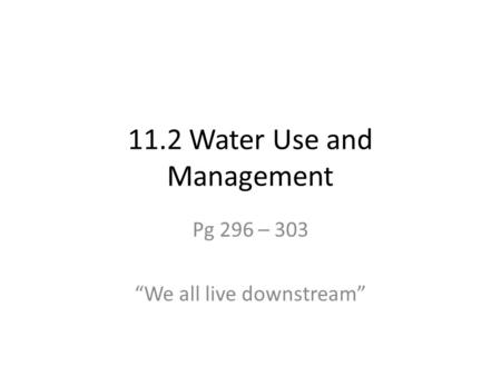 "11.2 Water Use and Management Pg 296 – 303 ""We all live downstream"""