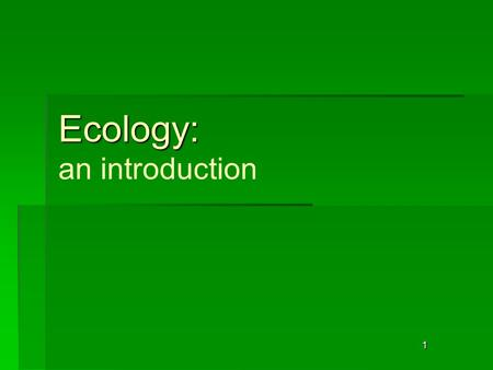 1 Ecology: Ecology: an introduction. 2 Ecology: The study of the interactions that take place among organisms and their environment.