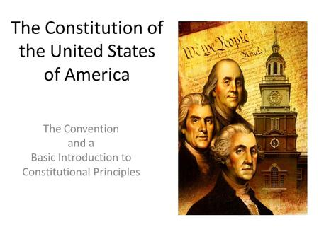 The Constitution of the United States of America The Convention and a Basic Introduction to Constitutional Principles.