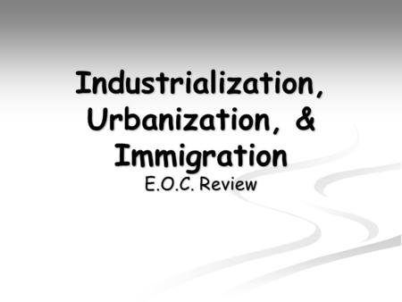 Industrialization, Urbanization, & Immigration E.O.C. Review.