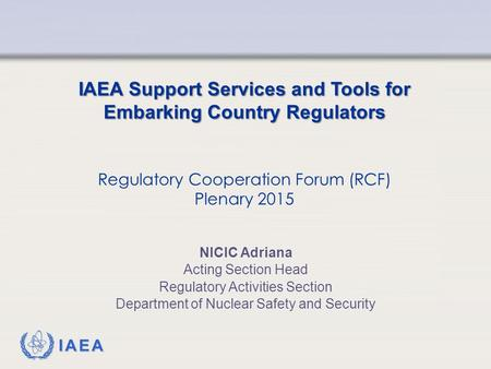 IAEA IAEA Support Services and Tools for Embarking Country Regulators Regulatory Cooperation Forum (RCF) Plenary 2015 NICIC Adriana Acting Section Head.