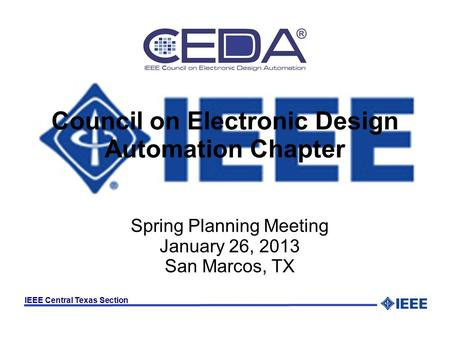 IEEE Central Texas Section Council on Electronic Design Automation Chapter Spring Planning Meeting January 26, 2013 San Marcos, TX.