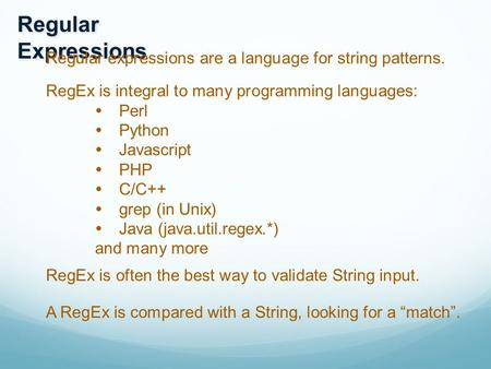 Regular Expressions Regular expressions are a language for string patterns. RegEx is integral to many programming languages:  Perl  Python  Javascript.