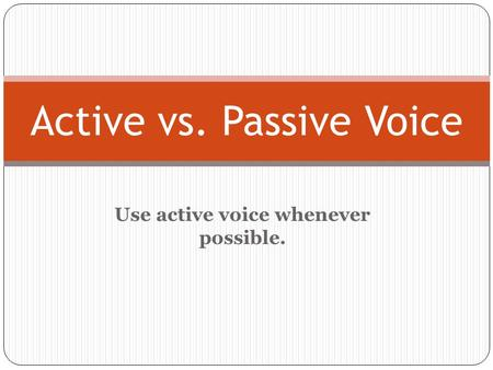 Use active voice whenever possible. Active vs. Passive Voice.