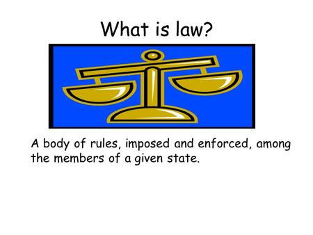 What is law? A body of rules, imposed and enforced, among the members of a given state.