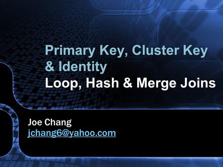 Primary Key, Cluster Key & Identity Loop, Hash & Merge Joins Joe Chang