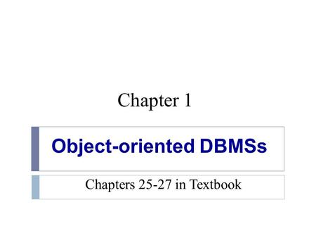 Chapter 1 <strong>Object</strong>-oriented DBMSs Chapters 25-27 in Textbook.