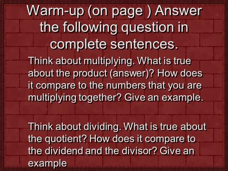 Warm-up (on page ) Answer the following question in complete sentences. Think about multiplying. What is true about the product (answer)? How does it compare.