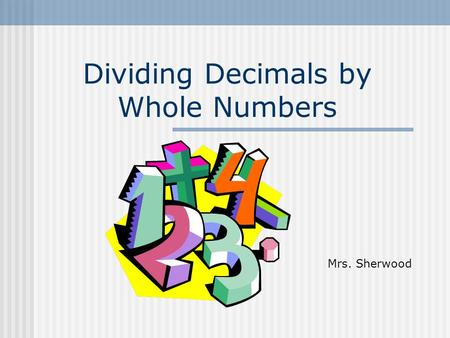 Dividing Decimals by Whole Numbers Mrs. Sherwood.
