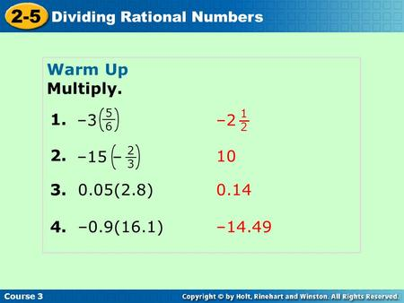 Course 3 2-5 Dividing Rational Numbers Warm Up Multiply. 1. 5656 –3 1212 –2 2. 2323 –15 – 3. 0.05(2.8) 4. –0.9(16.1) 10 0.14 –14.49.