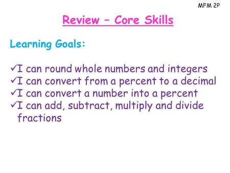MFM 2P Review – Core Skills Learning Goals: I can round whole numbers and integers I can convert from a percent to a decimal I can convert a number into.