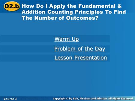 D2.b How Do I Apply the Fundamental & Addition Counting Principles To Find The Number of Outcomes? Course 3 Warm Up Warm Up Problem of the Day Problem.
