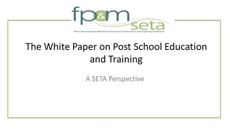 The White Paper on Post School Education and Training A SETA Perspective.