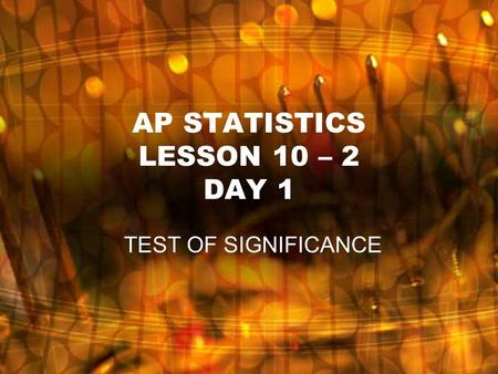 AP STATISTICS LESSON 10 – 2 DAY 1 TEST OF SIGNIFICANCE.