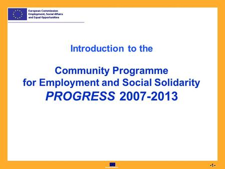 European Commission 1 -1- Introduction to the Community Programme for Employment and Social Solidarity PROGRESS 2007-2013.