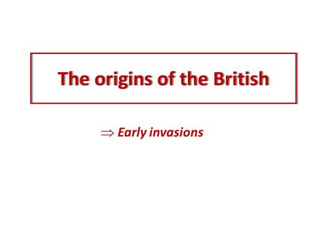 The origins of the British  Early invasions. The Celts When and how long? Where from?Major contribution? The Celts.