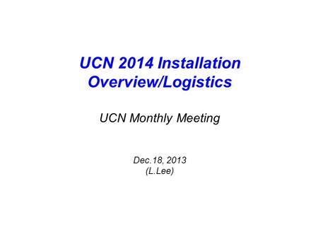 UCN 2014 Installation Overview/Logistics UCN Monthly Meeting Dec.18, 2013 (L.Lee)