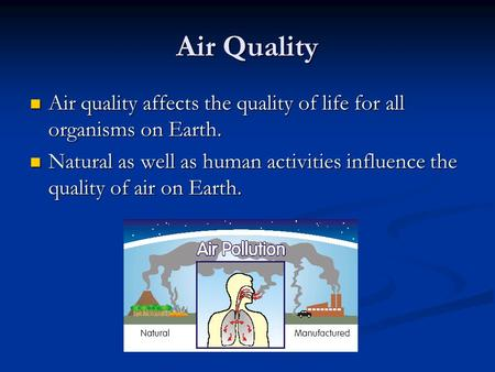 Air Quality Air quality affects the quality of life for all organisms on Earth. Air quality affects the quality of life for all organisms on Earth. Natural.