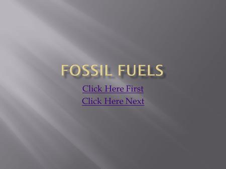 Click Here First Click Here Next.  Fossil fuels are a source of non-renewable energy.  Fossil fuels are chemicals from plants and other organisms that.