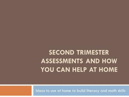 SECOND TRIMESTER ASSESSMENTS AND HOW YOU CAN HELP AT HOME Ideas to use at home to build literacy and math skills.