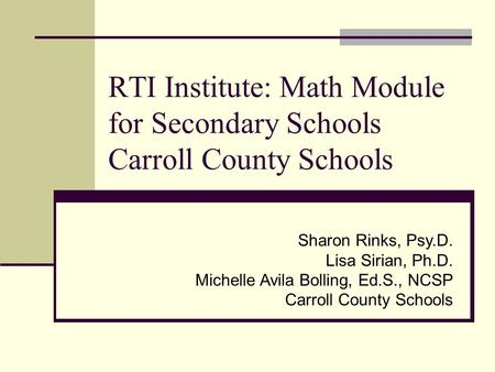 RTI Institute: <strong>Math</strong> Module for Secondary Schools Carroll County Schools Sharon Rinks, Psy.D. Lisa Sirian, Ph.D. Michelle Avila Bolling, Ed.S., NCSP Carroll.