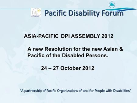 "Pacific Disability Forum ASIA-PACIFIC DPI ASSEMBLY 2012 A new Resolution for the new Asian & Pacific of the Disabled Persons. 24 – 27 October 2012 ""A partnership."