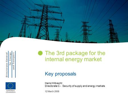 The 3rd package for the internal energy market Key proposals EUROPEAN COMMISSION Heinz Hilbrecht Directorate C - Security of supply and energy markets.