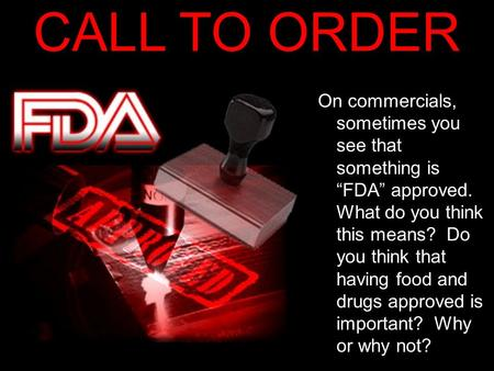 "CALL TO ORDER On commercials, sometimes you see that something is ""FDA"" approved. What do you think this means? Do you think that having food and drugs."