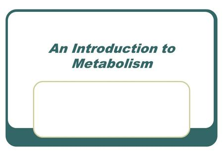 An Introduction to Metabolism. Metabolism Metabolism = Catabolism + Anabolism Catabolic pathways – release energy & break down molecules Anabolic pathways.